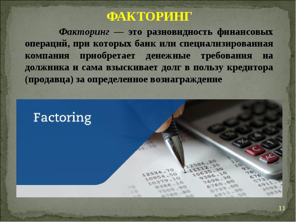 * ФАКТОРИНГ Факторинг — это разновидность финансовых операций, при которых ба...