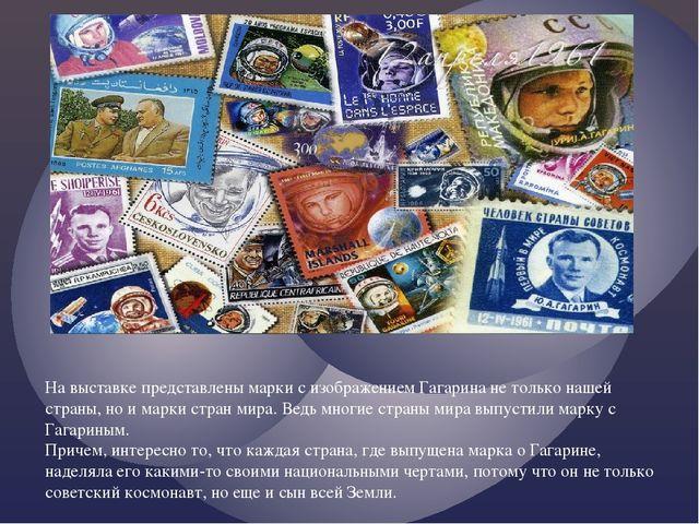 На выставке представлены марки с изображением Гагарина не только нашей стран...