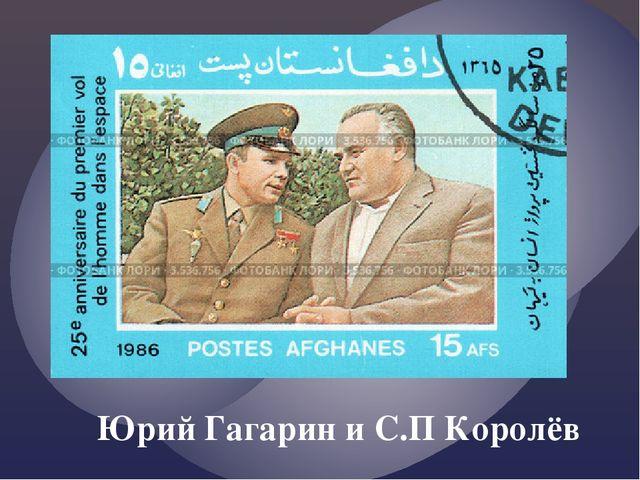 Юрий Гагарин и С.П Королёв