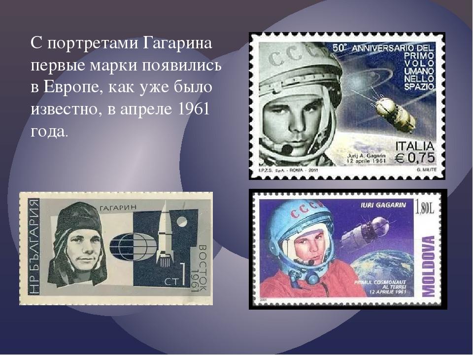 С портретами Гагарина первые марки появились в Европе, как уже было известно,...