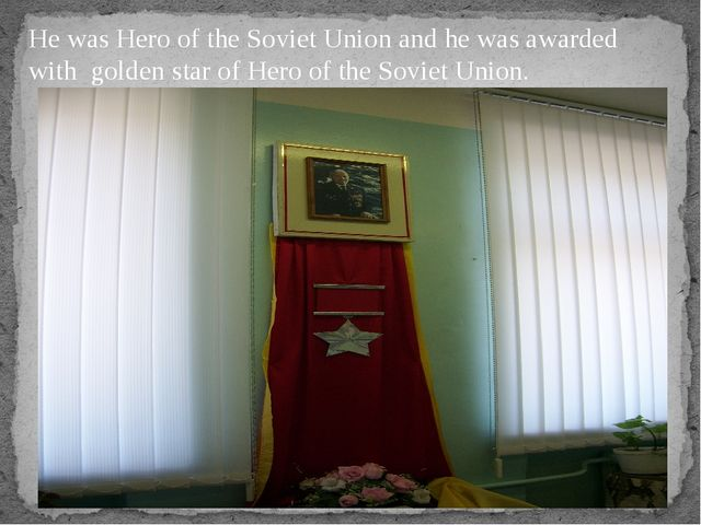 He was Hero of the Soviet Union and he was awarded with golden star of Hero o...