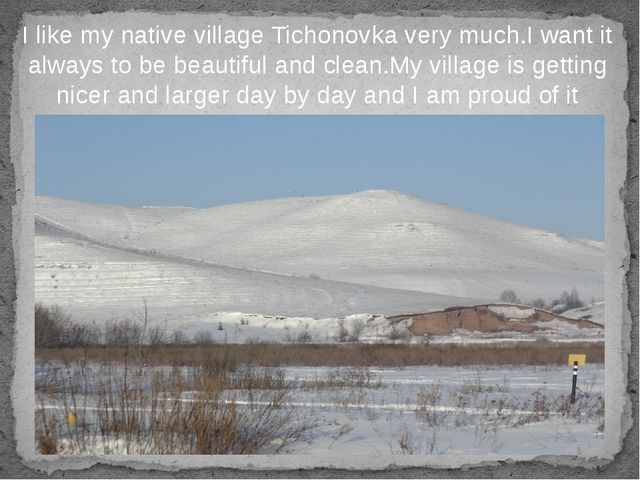 I like my native village Tichonovka very much.I want it always to be beautifu...