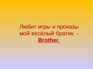 Любит игры и проказы мой весёлый братик - Brother.