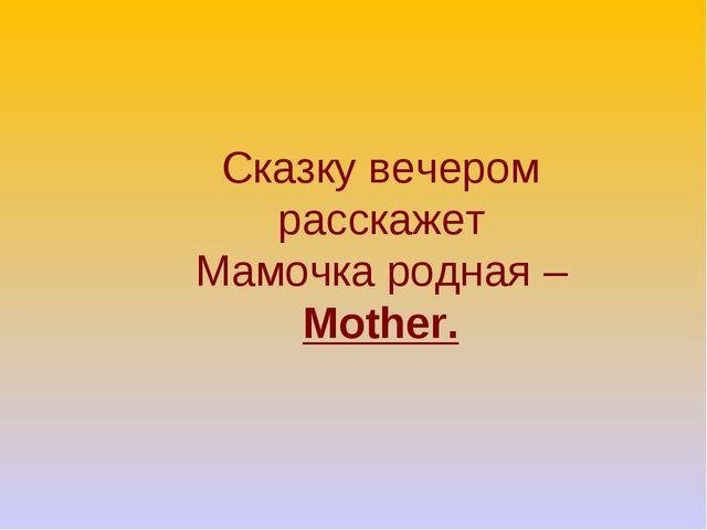 Сказку вечером расскажет Мамочка родная – Mother.