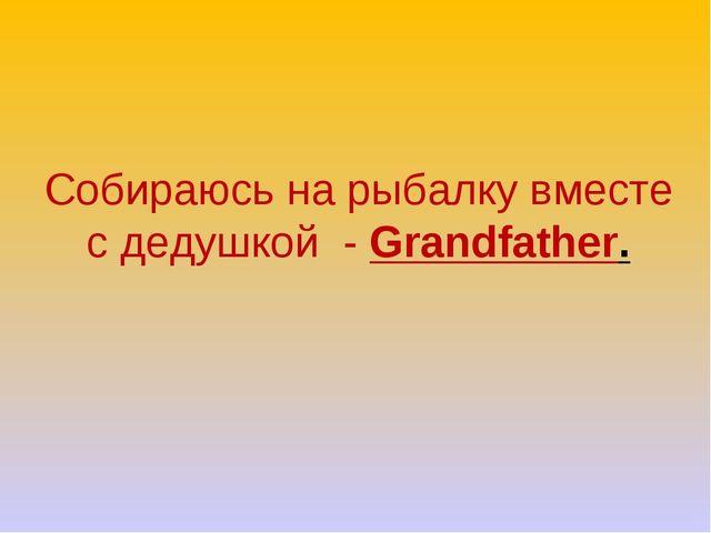 Собираюсь на рыбалку вместе с дедушкой - Grandfather.