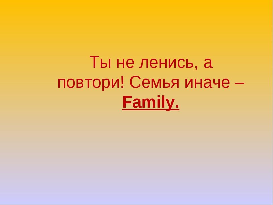 Ты не ленись, а повтори! Семья иначе – Family.