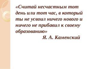 «Считай несчастным тот день или тот час, в который ты не усвоил ничего нового
