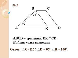 № 2 А В С D K 75 0 40 0 ABCD – трапеция, ВК // СD. Найти: углы трапеции.