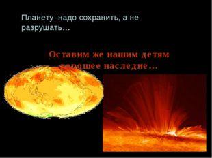 Планету надо сохранить, а не разрушать… Оставим же нашим детям хорошее наслед