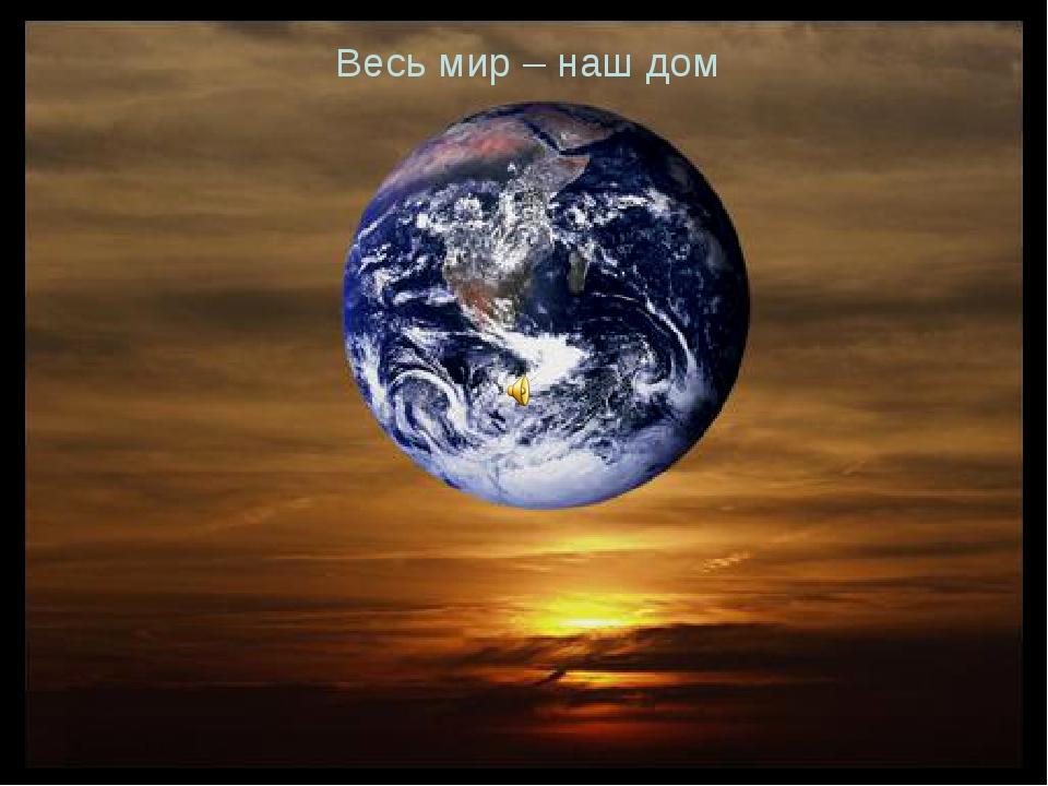 Весь мир – наш дом