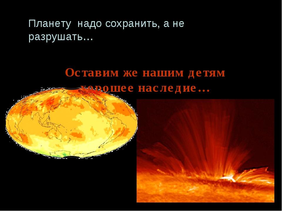 Планету надо сохранить, а не разрушать… Оставим же нашим детям хорошее наслед...