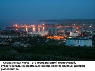 Современная Керчь - это город развитой горнорудной, судостроительной промышл