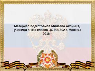 Материал подготовила Минаева Аксиния, ученица 4 «Б» класса ЦО №1602 г. Москв