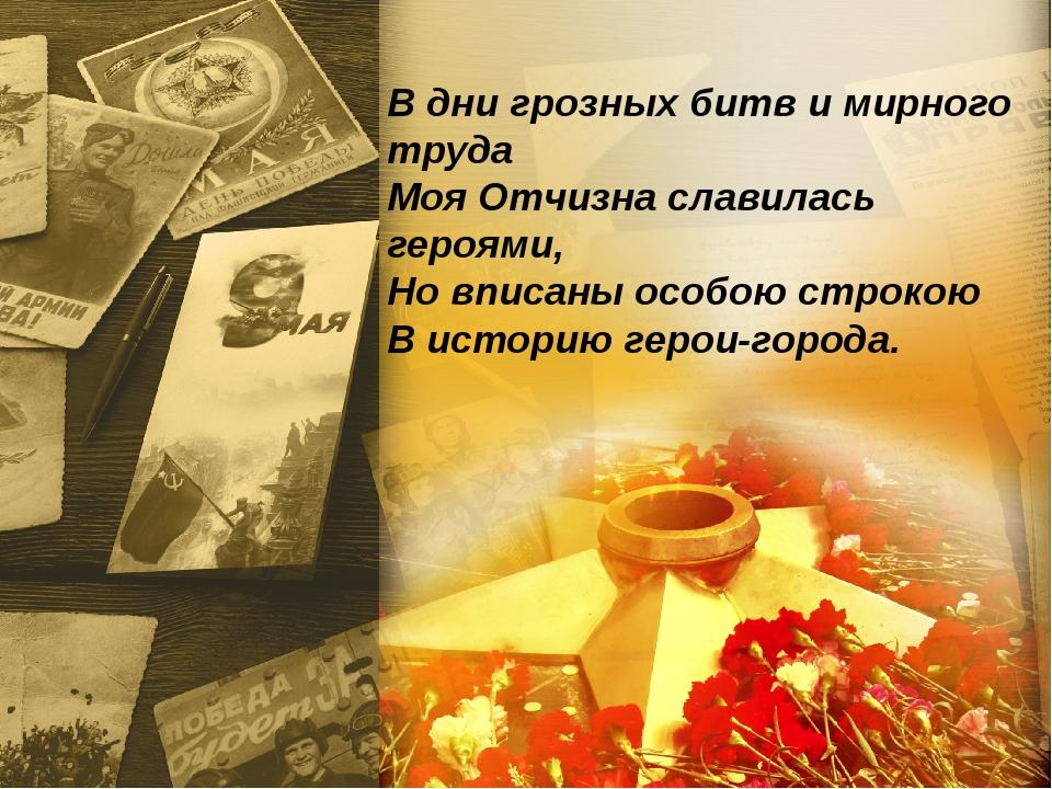 В дни грозных битв и мирного труда Моя Отчизна славилась героями, Но вписаны...
