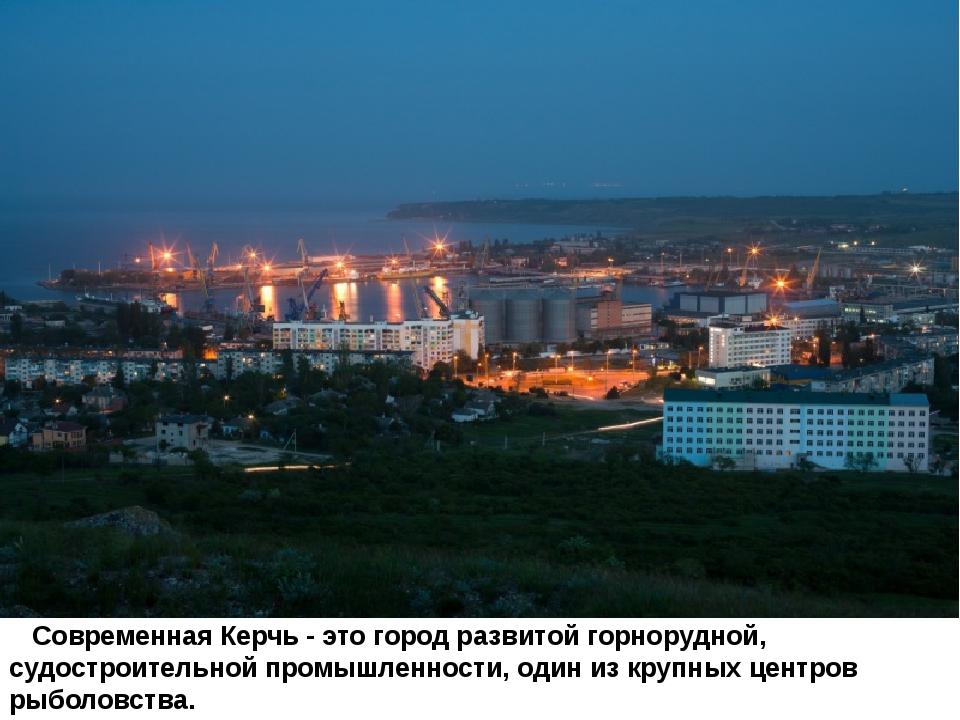 Современная Керчь - это город развитой горнорудной, судостроительной промышл...