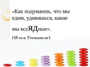 «Как подумаешь, что мы едим, удивишься, какие мы всеядные». (Илья Герчиков).