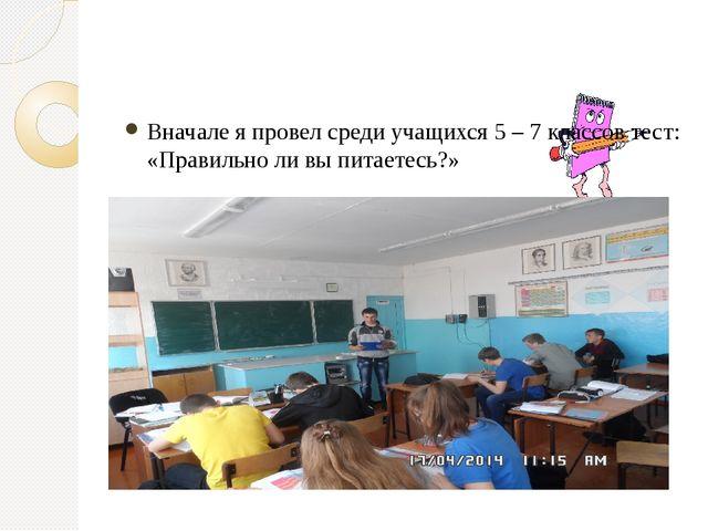 Вначале я провел среди учащихся 5 – 7 классов тест: «Правильно ли вы питаетес...