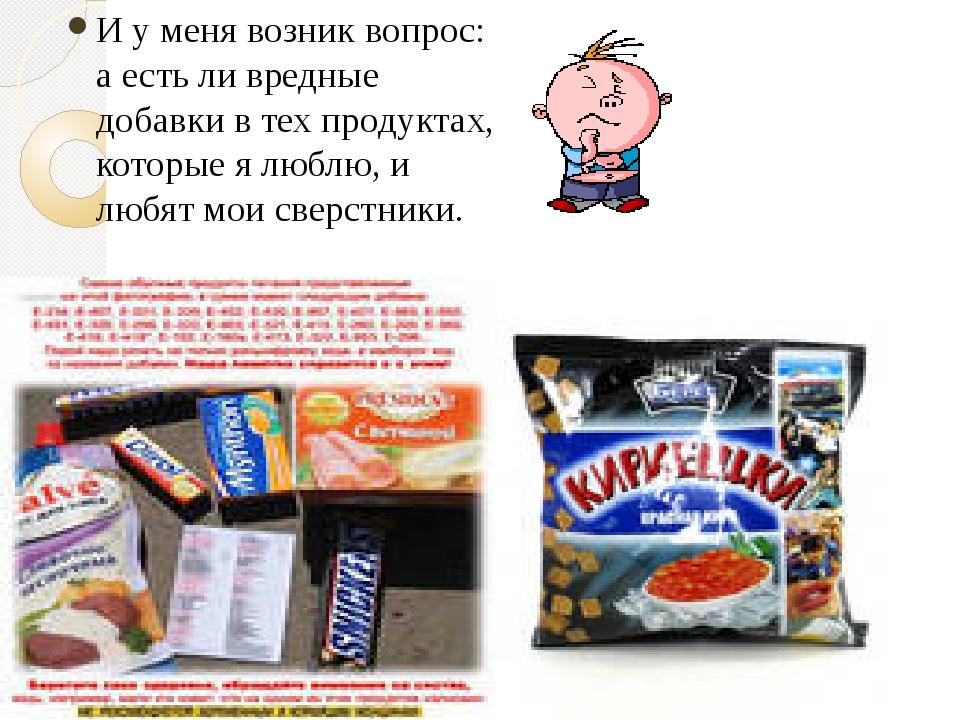 И у меня возник вопрос: а есть ли вредные добавки в тех продуктах, которые я...
