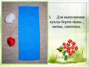 1. Для выполнения куклы берем ткань , нитки, синтепон.