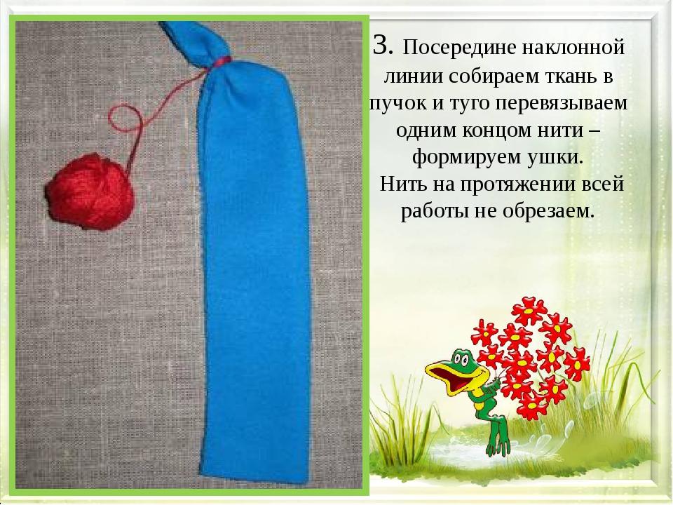 3. Посередине наклонной линии собираем ткань в пучок и туго перевязываем одн...