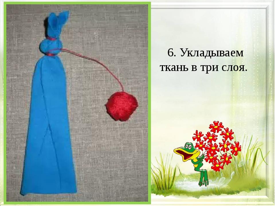 6. Укладываем ткань в три слоя.