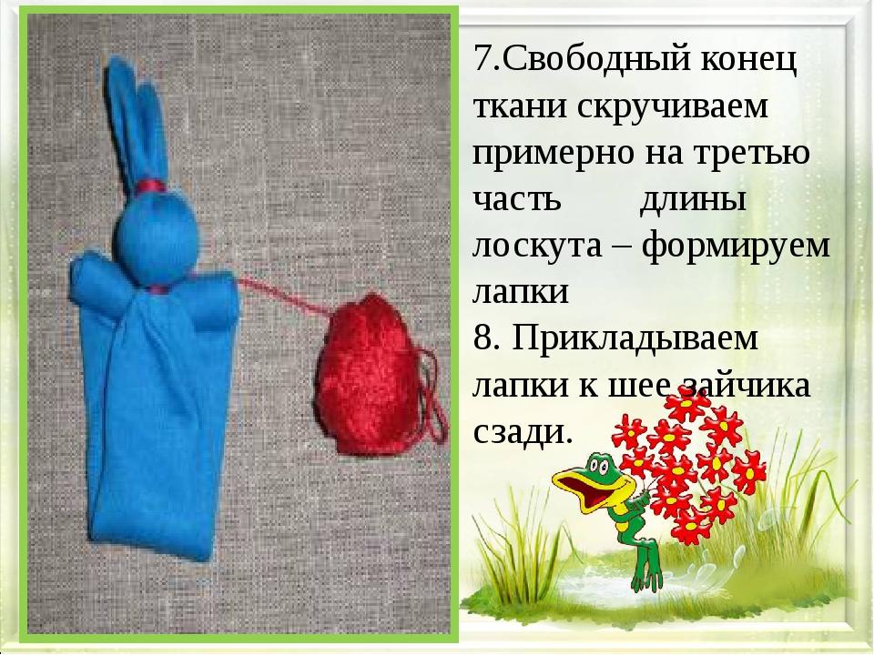 7.Свободный конец ткани скручиваем примерно на третью часть длины лоскута –...