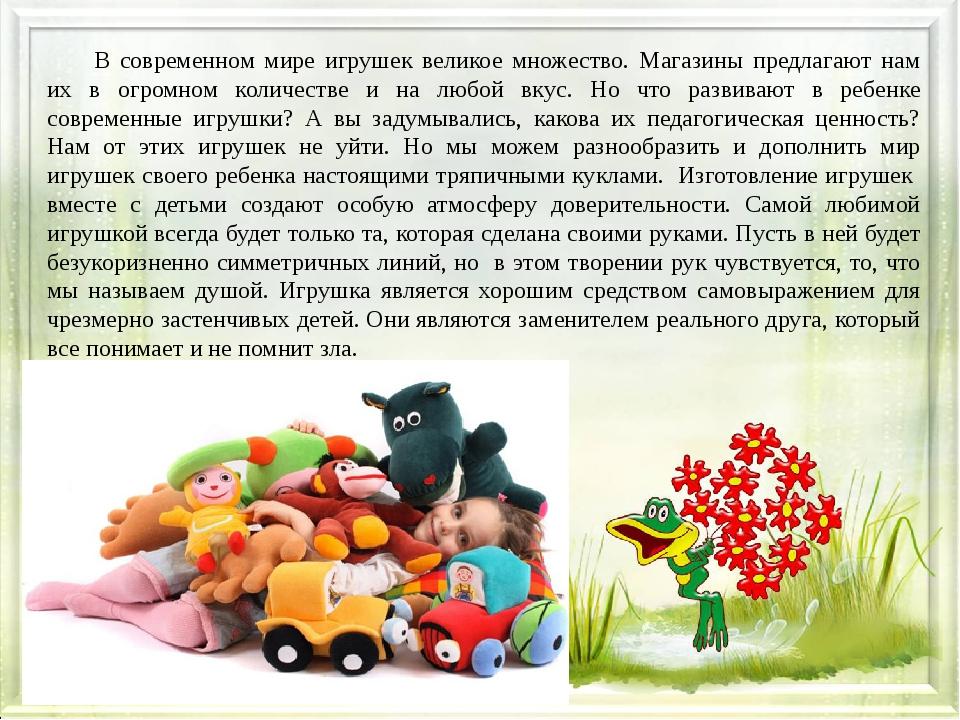 В современном мире игрушек великое множество. Магазины предлагают нам их в о...