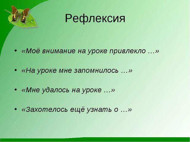 Рефлексия «Моё внимание на уроке привлекло …» «На уроке мне запомнилось …» «М...