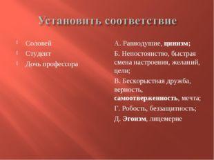 Соловей Студент Дочь профессора А. Равнодушие, цинизм; Б. Непостоянство, быст