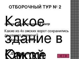 ОТБОРОЧНЫЙ ТУР № 2 Какое здание в Омске было первым каменным зданием? Омский