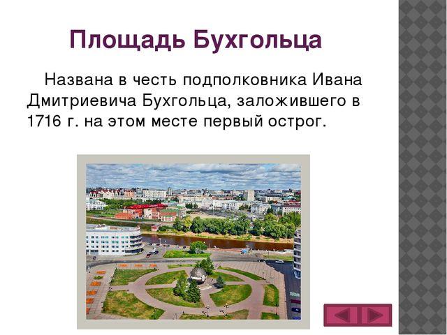 Площадь Бухгольца Названа в честь подполковника Ивана Дмитриевича Бухгольца,...