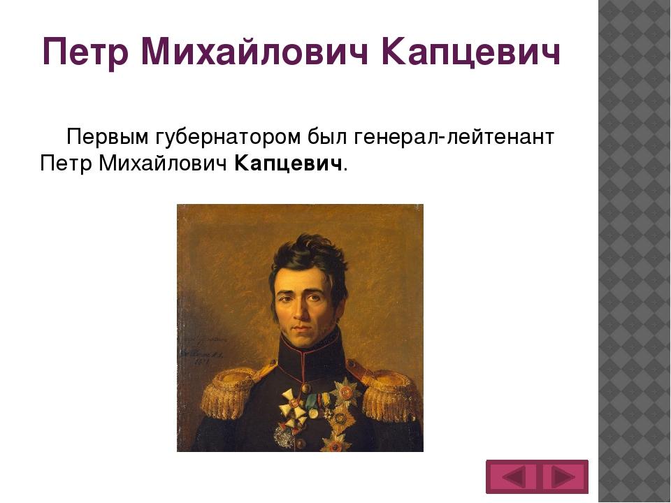 Петр Михайлович Капцевич Первым губернатором был генерал-лейтенант Петр Михай...