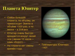 Планета Юпитер Самая большая планета, по объёму, он превосходит Землю в объём