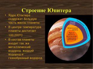 Строение Юпитера Ядро Юпитера содержит большую часть массы планеты. В центре