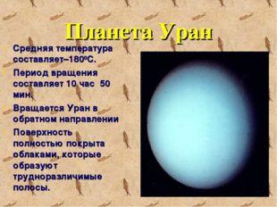 Планета Уран Средняя температура составляет–1800С. Период вращения составляет