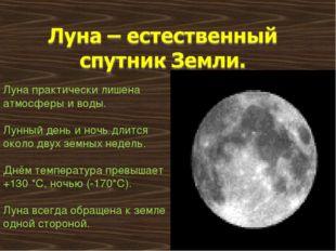 Луна практически лишена атмосферы и воды. Лунный день и ночь длится около дву