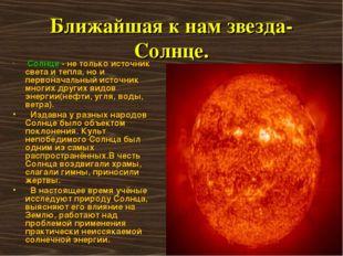 Ближайшая к нам звезда-Солнце. Солнце - не только источник света и тепла, но