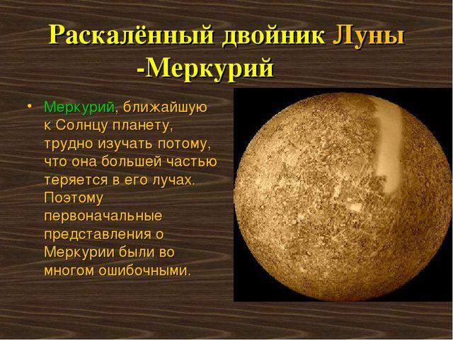 Раскалённый двойник Луны -Меркурий Меркурий, ближайшую к Солнцу планету, тру...