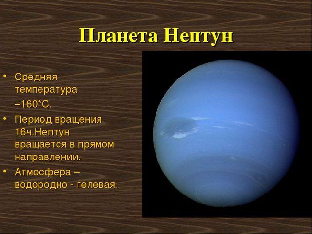 Планета Нептун Средняя температура –160*С. Период вращения 16ч.Нептун вращает...