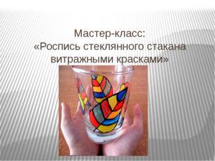 Мастер-класс: «Роспись стеклянного стакана витражными красками»