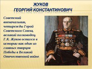 Советский военачальник, четырежды Герой Советского Союза, великий полководец