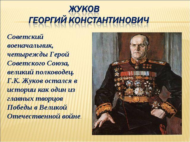 Советский военачальник, четырежды Герой Советского Союза, великий полководец...