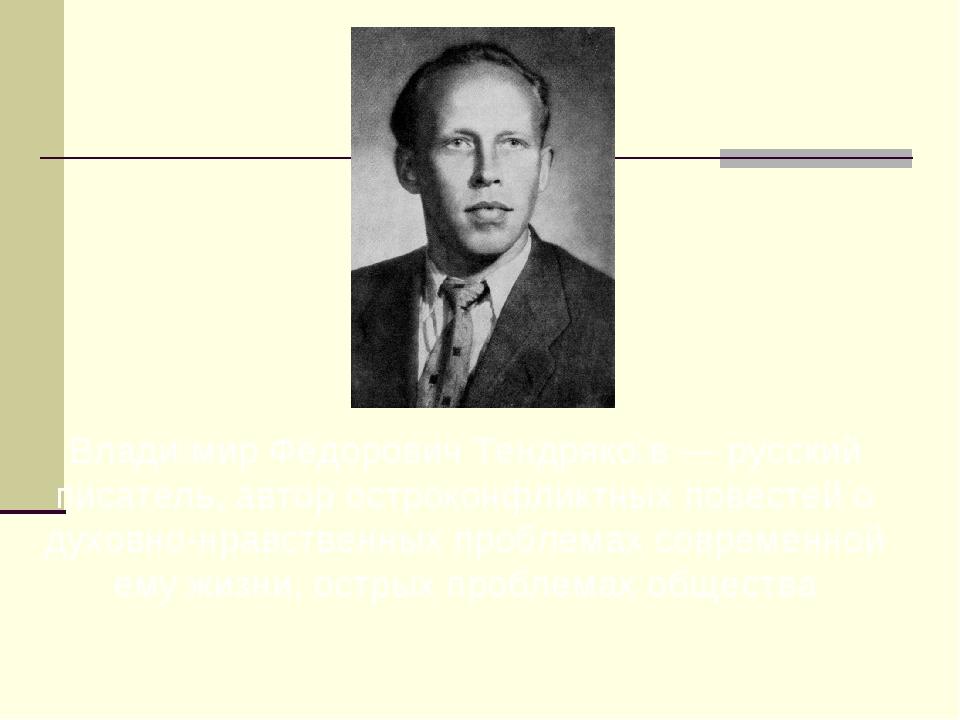 Влади́мир Фёдорович Тендряко́в — русский писатель, автор остроконфликтных пов...