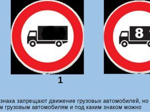 1 2 Оба знака запрещают движение грузовых автомобилей, но каким грузовым авт
