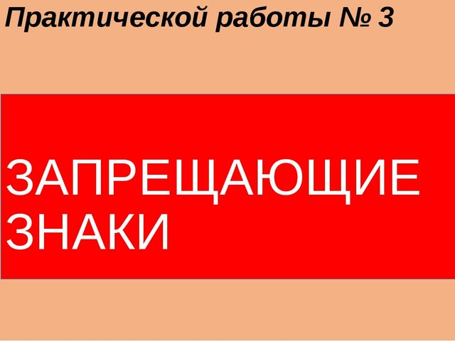 Практической работы № 3 ЗАПРЕЩАЮЩИЕ ЗНАКИ