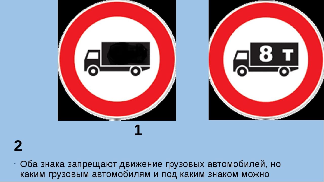1 2 Оба знака запрещают движение грузовых автомобилей, но каким грузовым авт...