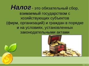 Налог - это обязательный сбор, взимаемый государством с хозяйствующих субъект