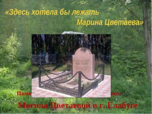 «Здесь хотела бы лежать Марина Цветаева» Могила Цветаевой в г. Елабуге Памятн