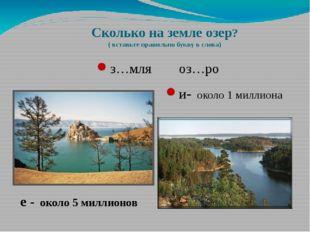 Сколько на земле озер? ( вставьте правильно букву в слова) з…мля оз…ро и- око