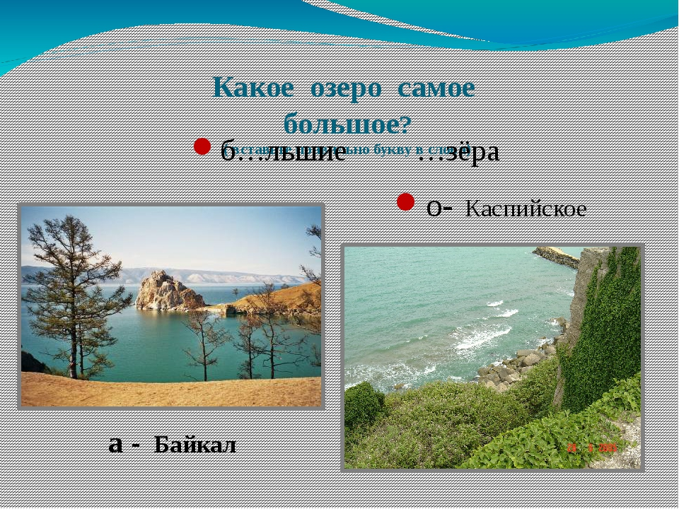 Какое озеро самое большое? ( вставьте правильно букву в слова) б…льшие …зёра...